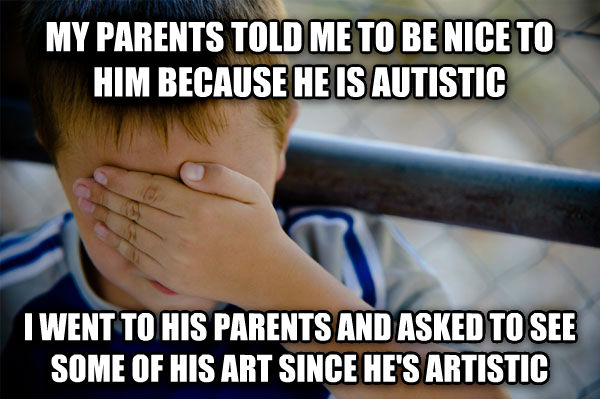 Confession Kid my parents told me to be nice to him because he is autistic i went to his parents and asked to see some of his art since he s artistic , made with livememe meme generator