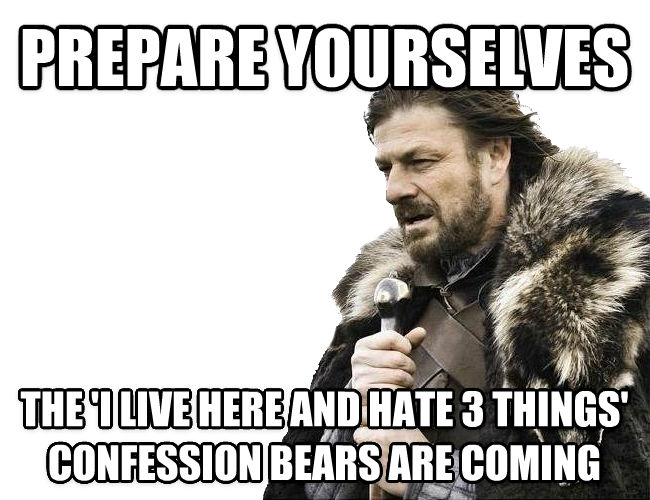 Imminent Ned / Brace Yourselves prepare yourselves the  i live here and hate 3 things  confession bears are coming , made with livememe meme creator