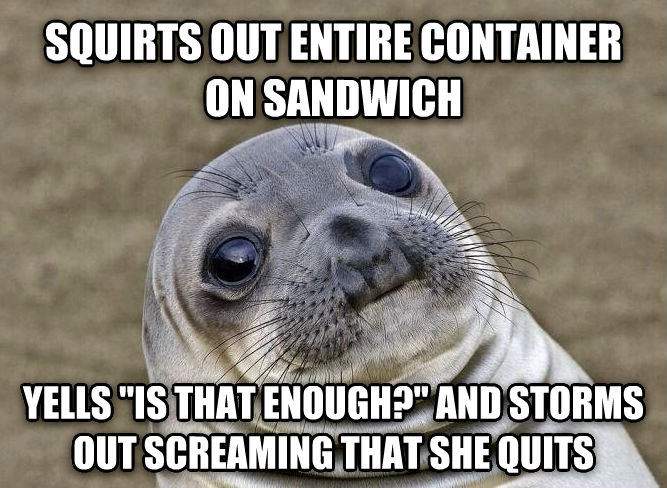 Uncomfortable Situation Seal squirts out entire container on sandwich yells  is that enough?  and storms out screaming that she quits , made with livememe meme creator