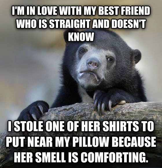 Confession Bear i m in love with my best friend who is straight and doesn t know i stole one of her shirts to put near my pillow because her smell is comforting. , made with livememe meme generator