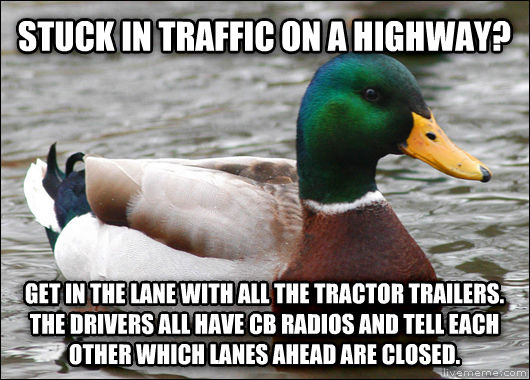 Actual Advice Mallard stuck in traffic on a highway?  get in the lane with all the tractor trailers. the drivers all have cb radios and tell each other which lanes ahead are closed. , made with livememe meme creator