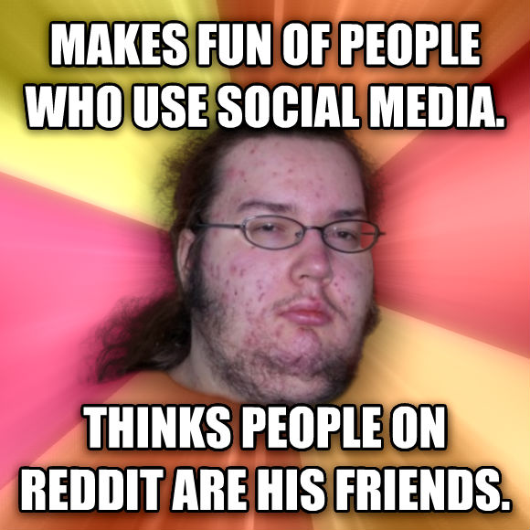 Butthurt Dweller makes fun of people who use social media. thinks people on reddit are his friends.  , made with livememe meme generator