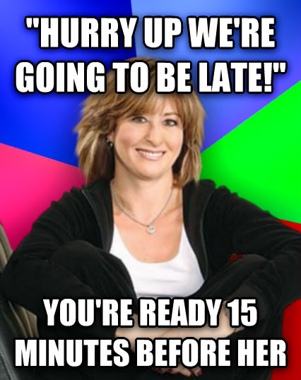 Sheltering Suburban Mom  hurry up we re going to be late!  you re ready 15 minutes before her  , made with livememe meme creator