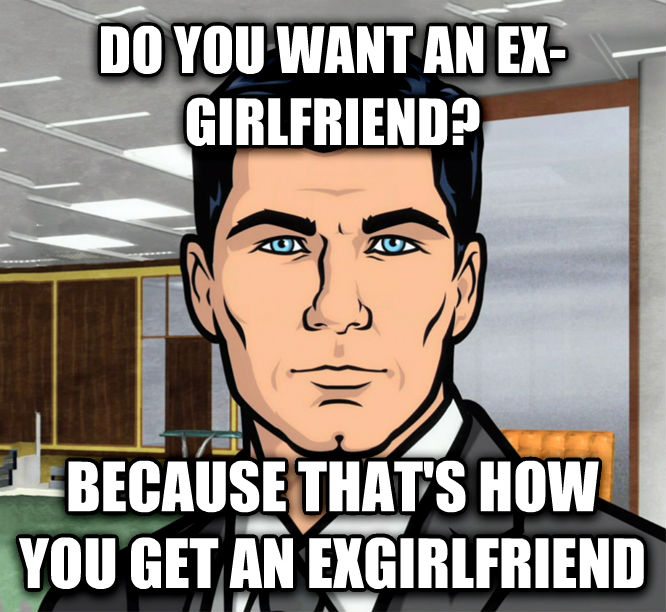 Archer Ants do you want an ex-girlfriend? because that s how you get an exgirlfriend , made with livememe meme generator