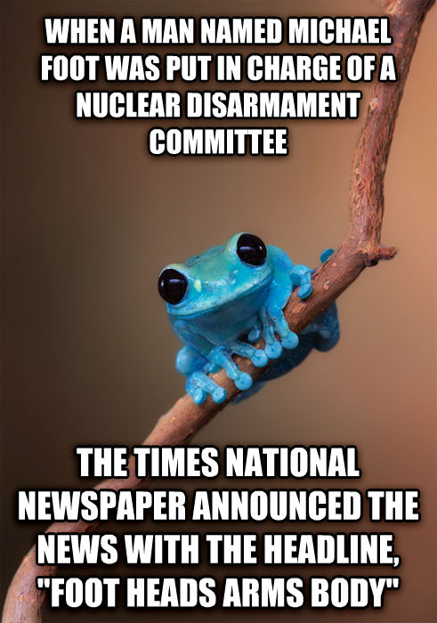 Small Fact Frog when a man named michael foot was put in charge of a nuclear disarmament committee  the times national newspaper announced the news with the headline,  foot heads arms body  , made with livememe meme creator