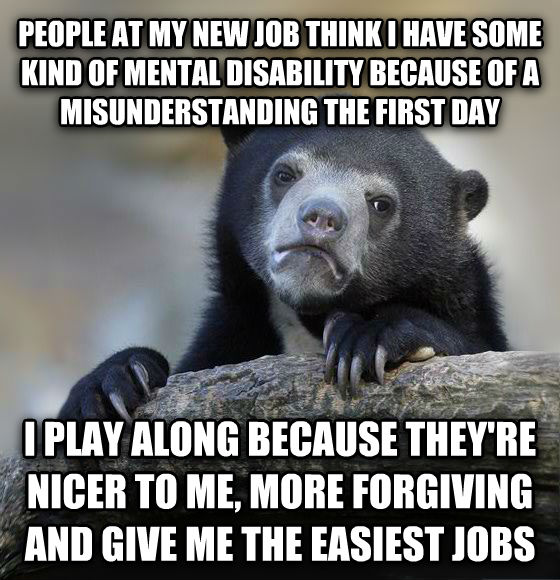 Confession Bear people at my new job think i have some kind of mental disability because of a misunderstanding the first day i play along because they re nicer to me, more forgiving and give me the easiest jobs , made with livememe meme maker