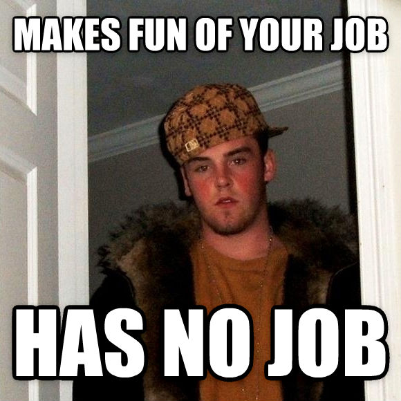 Scumbag Steve makes fun of your job has no job , made with livememe meme creator