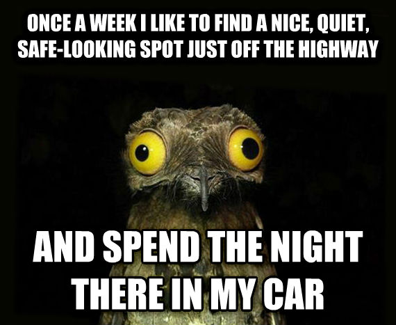 Weird Stuff I Do Potoo once a week i like to find a nice, quiet, safe-looking spot just off the highway and spend the night there in my car , made with livememe meme creator
