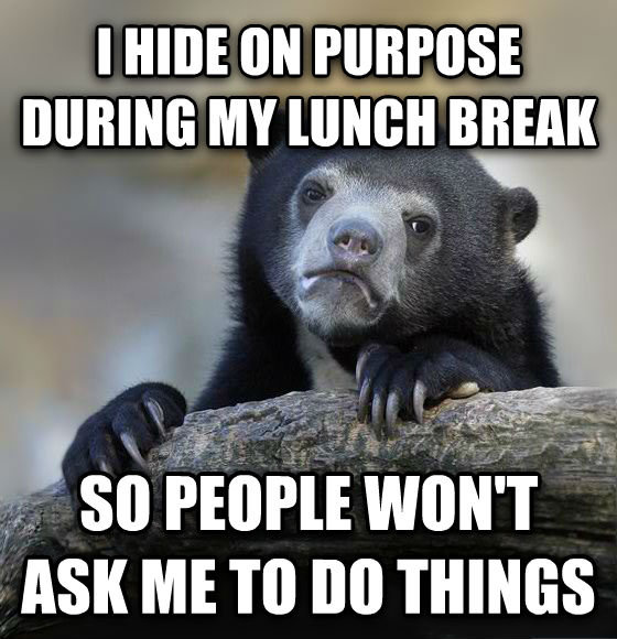 Confession Bear i hide on purpose during my lunch break so people won t ask me to do things , made with livememe meme creator