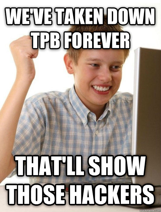 First Day on the Internet Kid we ve taken down tpb forever that ll show those hackers , made with livememe meme maker