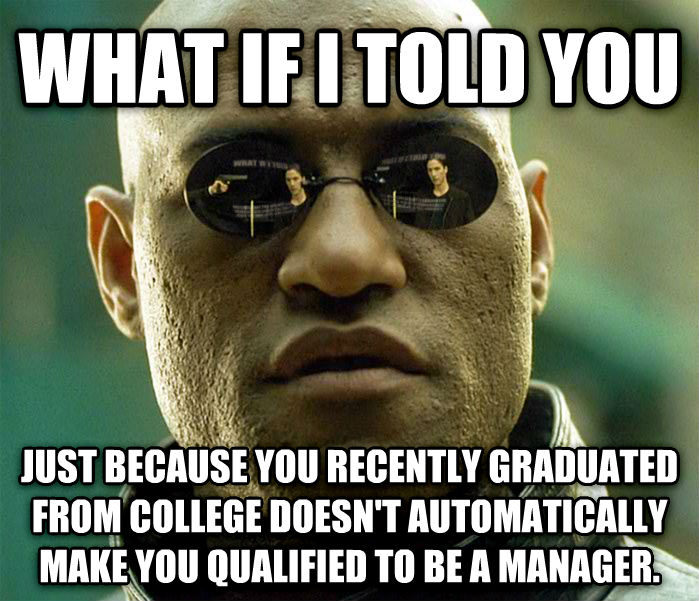 Matrix Morpheus what if i told you just because you recently graduated from college doesn t automatically make you qualified to be a manager. , made with livememe meme creator