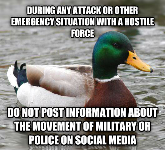 Actual Advice Mallard during any attack or other emergency situation with a hostile force do not post information about the movement of military or police on social media , made with livememe meme generator