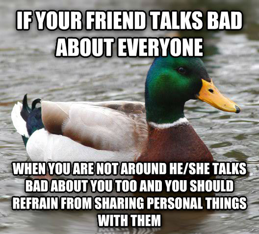 Actual Advice Mallard if your friend talks bad about everyone when you are not around he/she talks bad about you too and you should refrain from sharing personal things with them , made with livememe meme creator
