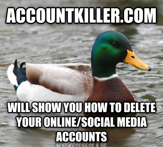 Actual Advice Mallard accountkiller.com  will show you how to delete your online/social media accounts , made with livememe meme creator