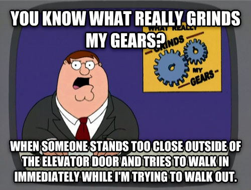 What Really Grinds My Gears you know what really grinds my gears? when someone stands too close outside of the elevator door and tries to walk in immediately while i m trying to walk out.  , made with livememe meme creator
