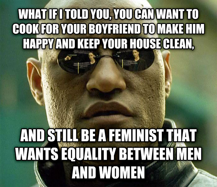 Matrix Morpheus what if i told you, you can want to cook for your boyfriend to make him happy and keep your house clean, and still be a feminist that wants equality between men and women , made with livememe meme creator