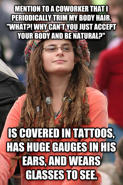 College Liberal mention to a coworker that i periodically trim my body hair.  what?! why can t you just accept your body and be natural?   is covered in tattoos, has huge gauges in his ears, and wears glasses to see. , made with livememe meme maker