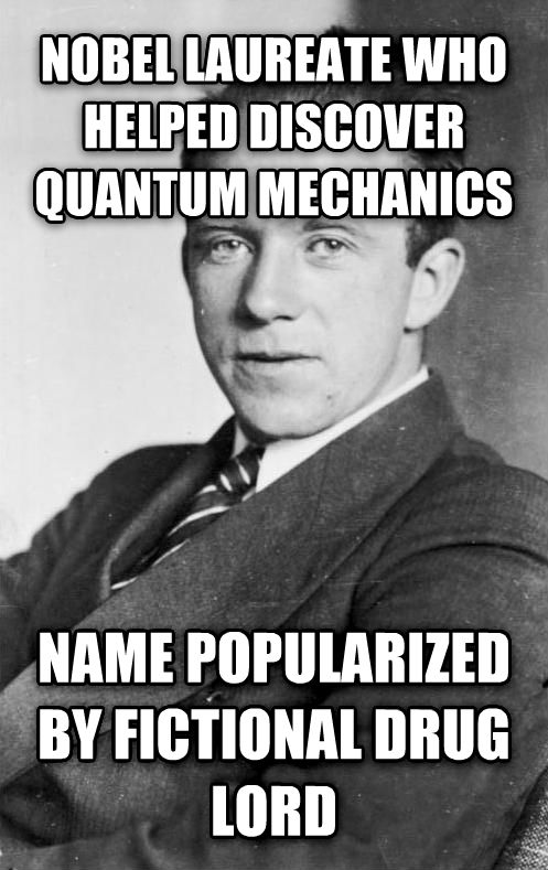 Bad Luck Heisenberg nobel laureate who helped discover quantum mechanics name popularized by fictional drug lord , made with livememe meme creator