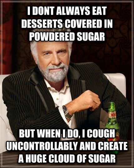 The Most Interesting Man in the World i dont always eat desserts covered in powdered sugar but when i do, i cough uncontrollably and create a huge cloud of sugar , made with livememe meme creator