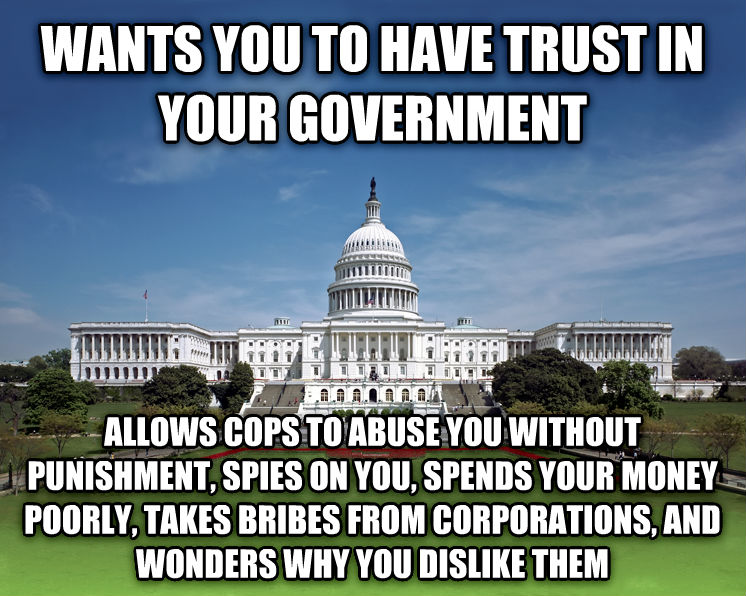 Scumbag Congress / Scumbag Government wants you to have trust in your government allows cops to abuse you without punishment, spies on you, spends your money poorly, takes bribes from corporations, and wonders why you dislike them , made with livememe meme maker