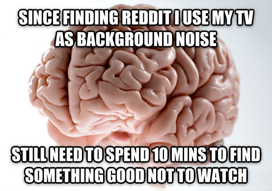 Scumbag Brain since finding reddit i use my tv as background noise  still need to spend 10 mins to find something good not to watch , made with livememe meme maker