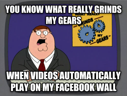 What Really Grinds My Gears you know what really grinds my gears when videos automatically play on my facebook wall , made with livememe meme maker