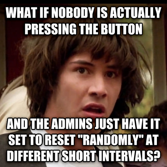 Conspiracy Keanu what if nobody is actually pressing the button and the admins just have it set to reset  randomly  at different short intervals? , made with livememe meme creator