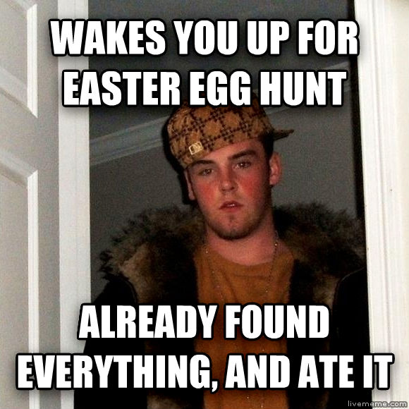 Scumbag Steve wakes you up for easter egg hunt already found everything, and ate it , made with livememe meme maker