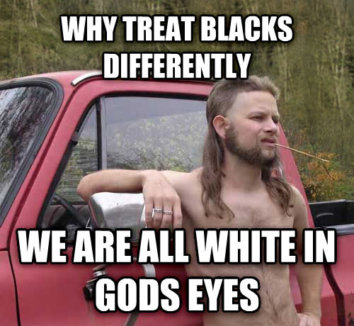 Almost Politically Correct Redneck why treat blacks differently  we are all white in gods eyes , made with livememe meme creator