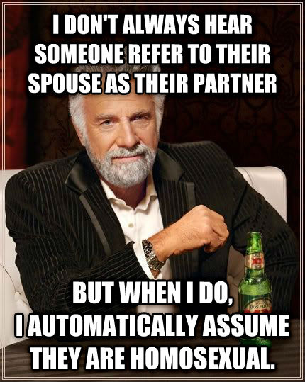 The Most Interesting Man in the World i don t always hear someone refer to their spouse as their partner but when i do, i automatically assume they are homosensual. , made with livememe meme maker