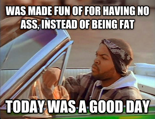 Today Was A Good Day was made fun of for having no ass, instead of being fat today was a good day , made with livememe meme maker