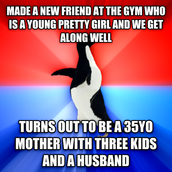 Socially Awesome Awkward Penguin made a new friend at the gym who is a young pretty girl and we get along well  turns out to be a 35yo mother with three kids and a husband  , made with livememe meme maker