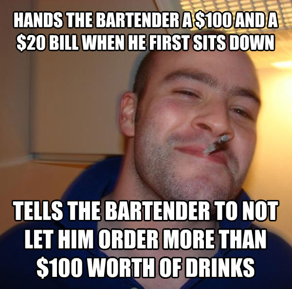 Good Guy Greg hands the bartender a $100 and a $20 bill when he first sits down tells the bartender to not let him order more than $100 worth of drinks , made with livememe meme maker