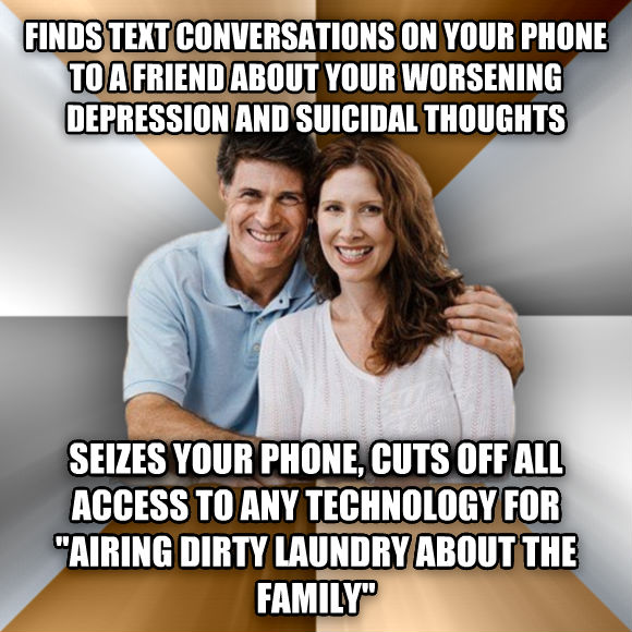 Scumbag Parents finds text conversations on your phone to a friend about your worsening depression and suicidal thoughts seizes your phone, cuts off all access to any technology for  airing dirty laundry about the family   , made with livememe meme generator