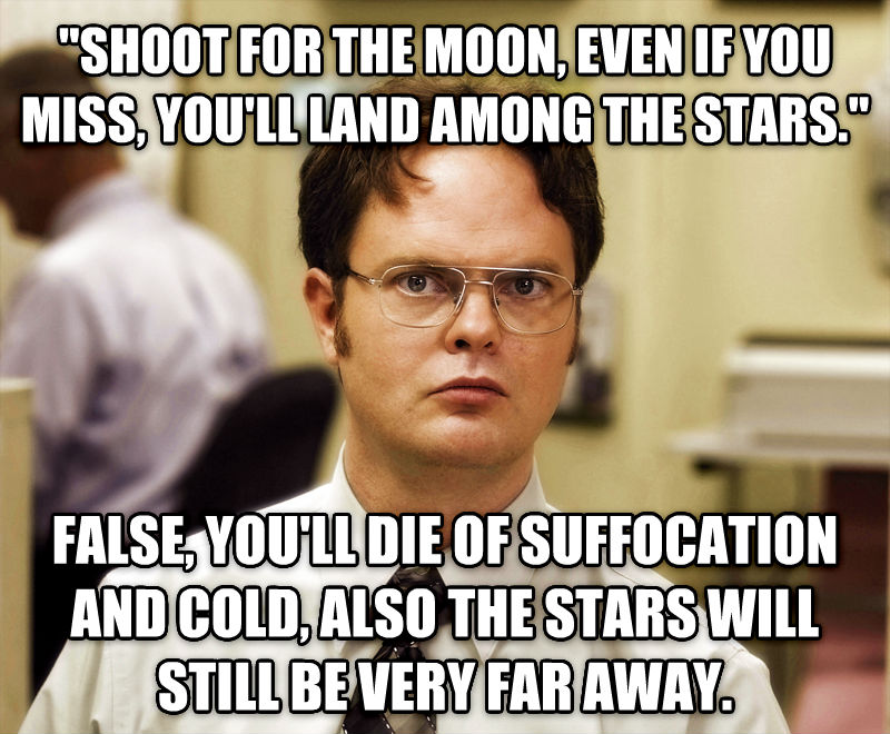 Schrute Facts  shoot for the moon, even if you miss, you ll land among the stars.  false, you ll die of suffocation and cold, also the stars will still be very far away.  , made with livememe meme maker