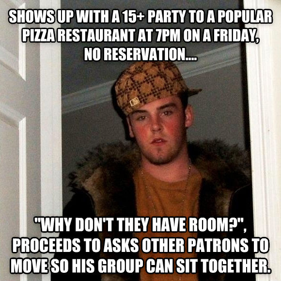 Scumbag Steve shows up with a 15+ party to a popular pizza restaurant at 7pm on a friday,  no reservation....  why don t they have room? , proceeds to asks other patrons to move so his group can sit together.  , made with livememe meme maker