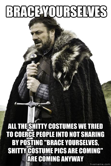 Brace Yourselves brace yourselves all the poopy costumes we tried to coerce people into not sharing by posting  brace yourselves, poopy costume pics are coming  are coming anyway , made with livememe meme generator