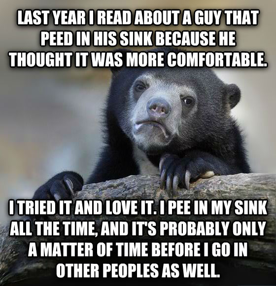 Confession Bear last year i read about a guy that peed in his sink because he thought it was more comfortable. i tried it and love it. i pee in my sink all the time, and it s probably only a matter of time before i go in other peoples as well. , made with livememe meme creator
