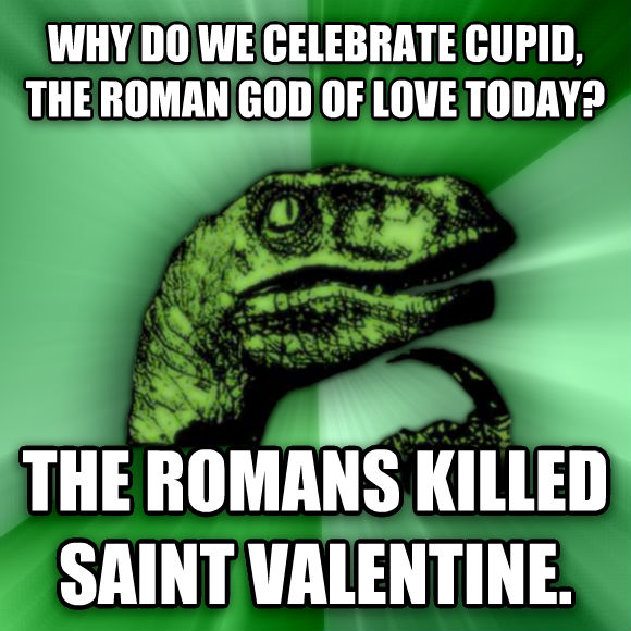 Philosoraptor why do we celebrate cupid, the roman god of love today? the romans killed saint valentine.  , made with livememe meme maker