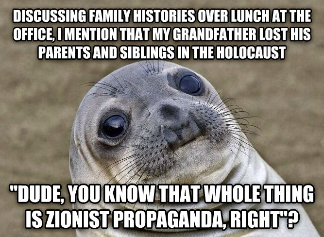 Uncomfortable Situation Seal discussing family histories over lunch at the office, i mention that my grandfather lost his parents and siblings in the holocaust  dude, you know that whole thing is zionist propaganda, right ? , made with livememe meme creator