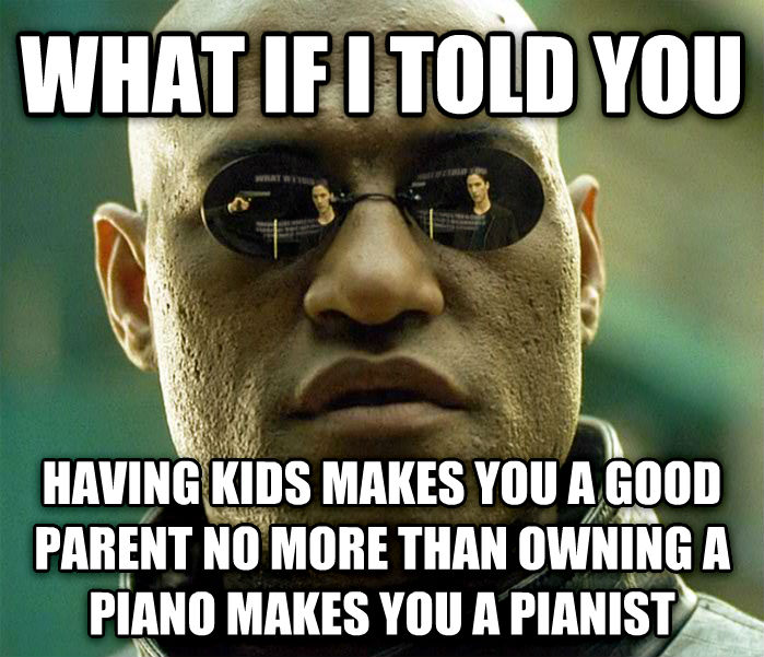 Matrix Morpheus what if i told you having kids makes you a good parent no more than owning a piano makes you a pianist , made with livememe meme generator