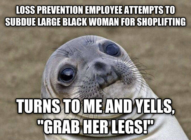 Uncomfortable Situation Seal loss prevention employee attempts to subdue large black woman for shoplifting turns to me and yells,  grab her legs!  , made with livememe meme generator