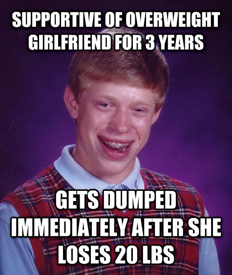 Bad Luck Brian supportive of overweight girlfriend for 3 years gets dumped immediately after she loses 20 lbs , made with livememe meme creator
