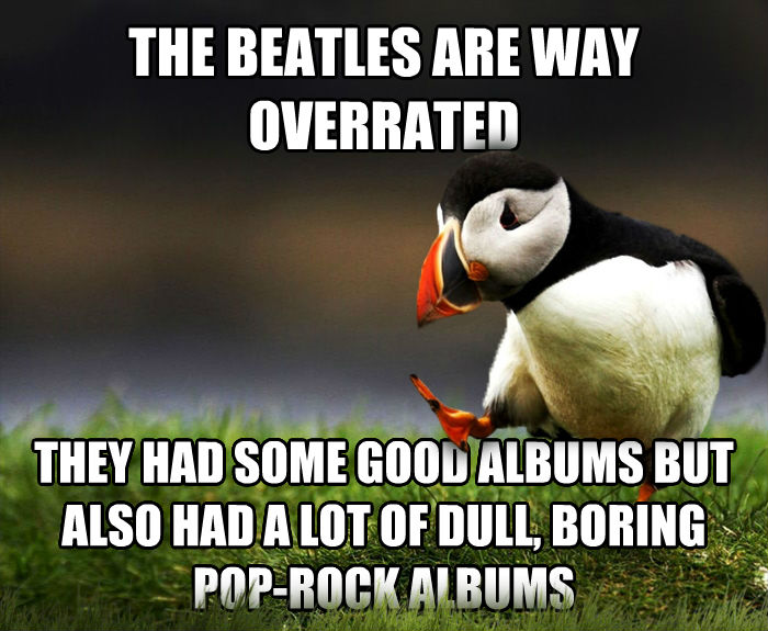 Unpopular Opinion Puffin the beatles are way overrated they had some good albums but also had a lot of dull, boring pop-rock albums , made with livememe meme generator