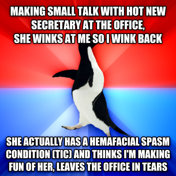 Socially Awesome Awkward Penguin making small talk with hot new secretary at the office, she winks at me so i wink back she actually has a hemafacial spasm condition (tic) and thinks i m making fun of her, leaves the office in tears  , made with livememe meme generator