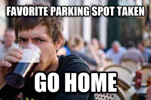 Lazy College Senior favorite parking spot taken go home , made with livememe meme creator