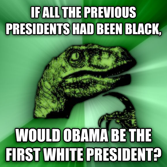 Philosoraptor if all the previous presidents had been black, would obama be the first white president?  , made with livememe meme creator