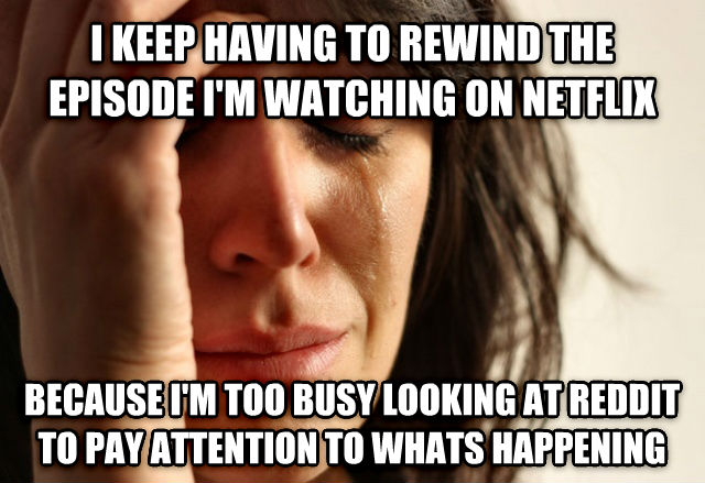 First World Problems i keep having to rewind the episode i m watching on netflix because i m too busy looking at reddit to pay attention to whats happening , made with livememe meme creator