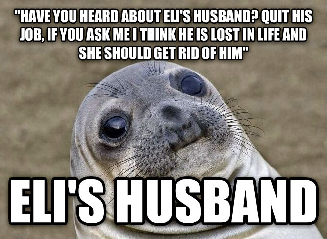 Uncomfortable Situation Seal  have you heard about eli s husband? quit his job, if you ask me i think he is lost in life and she should get rid of him  eli s husband , made with livememe meme maker