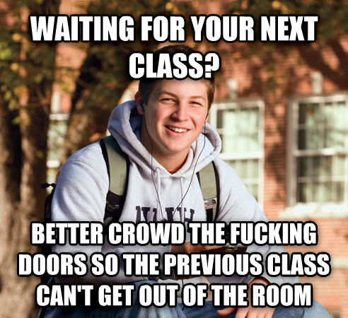 College Freshman waiting for your next class? better crowd the hecking doors so the previous class can t get out of the room , made with livememe meme generator